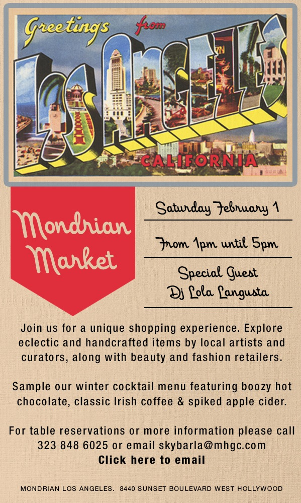 MONDRIAN MARKET, SATURDAY FEBRUARY 1 FROM 1PM UNTIL 5PM. SPECIAL GUEST DJ LOLA LANGUSTA. JOIN US FOR A UNIQUE SHOPPING EXPERIENCE. EXPLORE ECLECTIC AND HANDCRAFTED ITEMS BY LOCAL ARTISTS AND CURATORS, ALONG WITH BEAUTY AND FASHION RETAILERS. SAMPLE OUR WINTER COCKTAIL MENU FEATURING BOOZY HOT CHOCOLATE, CLASSIC IRISH COFFEE & SPIKED APPLE CIDER. FOR TABLE RESERVATIONS OR MORE INFORMATION PLEASE CALL 323 848 6025 OR EMAIL SKYBARLA@MHGC.COM. CLICK HERE TO EMAIL.