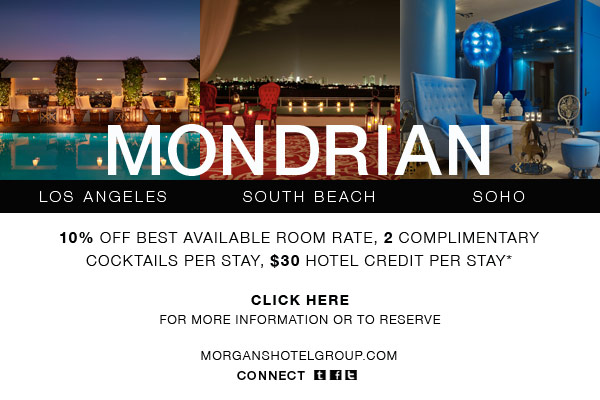 Mondrian Los Angeles, Mondrian South Beach and Mondrian SoHo. Receive 10% off best available room rate, 2 complimentary cocktails per stay, $30 hotel credit per stay.* Click here for more information or to reserve: http://www.morganshotelgroup.com/en-us/email-special-offers/mondrian-hotel-offer?cid=2011MONBRAND www.morganshotelgroup.com Connect: www.morganshotelgroup.com/social