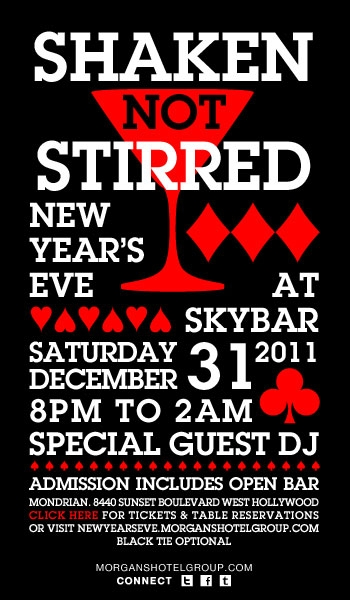 Shaken not Stirred New Year's Eve at Skybar. Saturday December 31, 2011. 8pm until 2am Special Guest DJ. Admission includes Open Bar. Mondrian 8840 Sunset Boulevard West Hollywood. Click here for tickets and table reservations or visit newyearseve.morganshotelgroup.com.  Black tie optional. http://www.morganshotelgroup.com